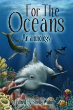 For The Oceans: An Anthology - Shells Walter, Philip R. Rogers, E.M. MacCallum, Jason Barney, Jude-Marie Green, Daniel Braum, Isabelle Newbill, Doug Danielson, Stephen Soliz, Will Morton, Franki Schafrik, Aspen Delainey, James R. Silvestri, Gerry Hutman
