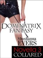 COLLARED, a FemDom BDSM Erotica Novella 3 (Dominatrix Fantasy Series) - Shoshanna Evers