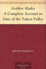 Golden Alaska A Complete Account to Date of the Yukon Valley - Ernest Ingersoll