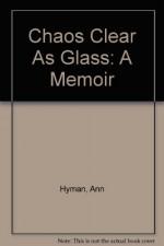 Chaos Clear as Glass: A Memoir - Ann Hyman