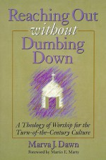 Reaching Out Without Dumbing Down: A Theology of Worship for This Urgent Time - Marva J. Dawn, Martin E. Marty