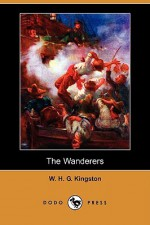 The Wanderers (Dodo Press) - W.H.G. Kingston