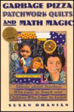 Garbage Pizzas, Patchwork Quilts and Math Magic: Stories about Teachers Who Love to Teach And.. - Susan Ohanian