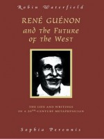 Rene Guenon And The Future Of The West: The Life and Writings of a 20th-Century Metaphysician - Robin A.H. Waterfield