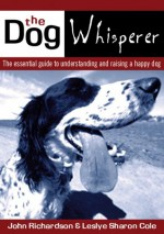 The Dog Whisperer: The essential guide to understanding and raising a happy dog - John Richardson, Lesley Sharon Cole, Lorraine Hamilton