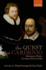 The Quest for Cardenio: Shakespeare, Fletcher, Cervantes, and the Lost Play - David Carnegie, Gary Taylor