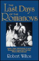 The Last Days of the Romanovs: How Tsar Nicholas II & Russia's Imperial Family Were Murdered - Robert Wilton