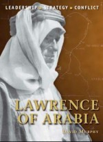 Lawrence of Arabia: The background, strategies, tactics and battlefield experiences of the greatest commanders of history - David Murphy, Giuseppe Rava