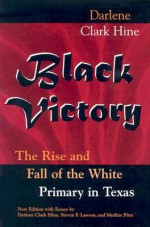 Black Victory: The Rise and Fall of the White Primary in Texas - Darlene Clark Hine, Steven F. Lawson, Merline Pitre, Steven F. =Lawson, Merline =Pitre
