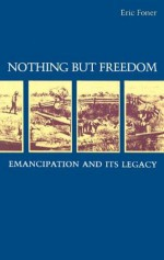 Nothing But Freedom: Emancipation and Its Legacy - Eric Foner