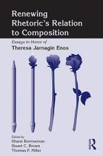 Renewing Rhetoric's Relation to Composition: Essays in Honor of Theresa Jarnagin Enos - Borrowman Shane, Stuart Brown, Thomas Miller