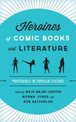 Heroines of Comic Books and Literature: Portrayals in Popular Culture - Maja Bajac-Carter, Norma Jones, Bob Batchelor, K.A. Laity