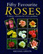 Fifty Favourite Roses: A Choice Selection for Every Gardener - Michael Gibson