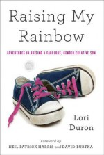Raising My Rainbow: Adventures in Raising a Fabulous, Gender Creative Son - Lori Duron, Neil Patrick Harris, David Burtka