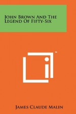 John Brown And The Legend Of Fifty-Six - James Claude Malin