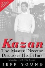 Kazan: The Master Director Discusses His Films: Interviews with Elia Kazan - Elia Kazan, Jeff Young