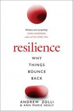 Resilience: The Science of Why Things Bounce Back - Andrew Zolli, Ann Marie Healy, Ann Marie Healy