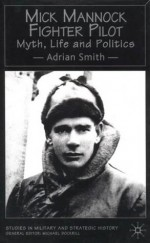 Mick Mannock, Fighter Pilot: Myth, Life and Politics - Adrian Smith