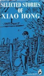 Selected Stories Of Xiao Hong - Xiao Hong, Hung Hsiao, Howard Goldblatt