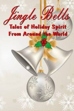 Jingle Bells; tales of Holiday Spirit from around the World - Cecilia Clark, Emily Morgan, Kelly Vavala, Nancy Churnin, Marissa Ames, Angelica Fyfe, Ashley Bohmer, Jackie Castle, Rebecca Fyfe, Kelly McDonald, Melissa Gijsbers, Abbi Knight, Alayne Kay Christian, Beth Avery, Deirdre Sheridan Englehart, C.S. Frye, Theresa Nielsen, Nico
