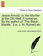 """Jessie Arnold; Or, the Murder at the Old Well. a Romance. by the Author of """"The Black Mantle,"""" [I.E. J. M. Rymer] Etc - Jessie Arnold, James Malcolm Rymer"""