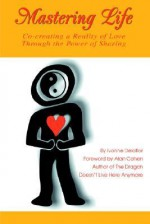 Mastering Life: Co-Creating a Reality of Love Through the Power of Sharing - Ivonne Delaflor, Alan Cohen
