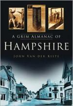 A Grim Almanac of Hampshire - John Van der Kiste