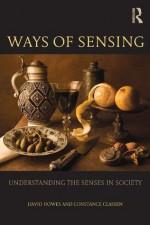 Ways of Sensing: Understanding the Senses In Society - David Howes, Constance Classen