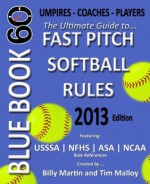 Blue Book 60 - Fast Pitch Softball: The Ultimate Guide to (NCAA - NFHS - ASA - USSSA) Fast Pitch Softball Rules - Billy Martin, Tim Malloy