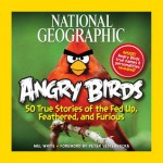 National Geographic Angry Birds: 50 True Stories of the Fed Up, Feathered, and Furious - Mel White, Peter Vesterbacka