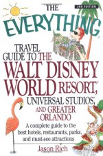 The Everything Travel Guide to the Walt Disney World Resort, Universal Studios, and Greater Orlando: A Complete Guide to Best Hotels, Restaurants, Par - Jason R. Rich