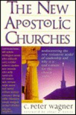 The New Apostolic Churches: How the Holy Spirit is Moving in the Church to Fulfill the Greatcommission - C. Peter Wagner