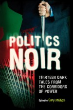 Politics Noir: Dark Tales from the Corridors of Power - Gary Phillips