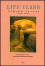 Life Class: The Academic Male Nude 1820-1920 - Stephen Boyd, Edward Lucie-Smith
