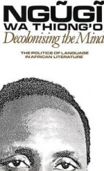 Decolonising the Mind: The Politics of Language in African Literature - Ngũgĩ wa Thiong'o