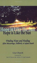 Hope Is Like The Sun: Finding Hope And Healing After Miscarriage, Stillbirth, Or Infant Death - Lisa Church