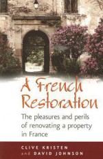 A French Restoration: The Pleasures and Perils of Renovating a Property in France - Clive Kristen, David Johnson