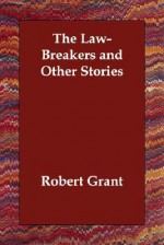 The Law-Breakers and Other Stories - Robert Grant