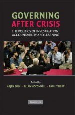 Governing After Crisis: The Politics of Investigation, Accountability and Learning - Arjen Boin, Allan McConnell, Paul 't Hart
