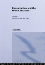 Consumption and the World of Goods (Consumption & Culture in 17th & 18th Centuries) - John Brewer, Roy Porter
