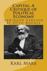 Capital: A Critique of Political Economy: abridged version by Otto Ruehle - Karl Marx, Otto Ruehle, Leon Trotzky