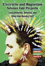 Electricity and Magnetism Science Fair Projects: Using Batteries, Balloons, and Other Hair-Raising Stuff - Robert Gardner