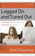 Logged On and Tuned Out: A Non-Techie's Guide to Parenting a Tech-Savvy Generation - Vicki Courtney