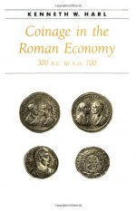 Coinage in the Roman Economy, 300 B.C. to A.D. 700 - Kenneth W. Harl