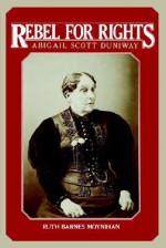 Rebel for Rights: Abigail Scott Duniway - Ruth Barnes Moynihan