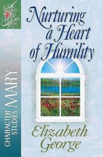 Nurturing a Heart of Humility: The Life of Mary - Elizabeth George
