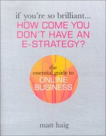 If You're So Brilliant ...How Come You Don't Have and E-Strategy?: The Essential Guide to Online Business - Matt Haig