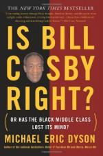 Is Bill Cosby Right?: Or Has the Black Middle Class Lost Its Mind? - Michael Eric Dyson