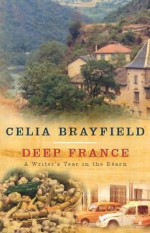 Deep France: A Writer's Year in La France Profonde - Celia Brayfield