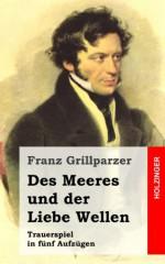 Des Meeres Und Der Liebe Wellen: Trauerspiel in Funf Aufzugen - Franz Grillparzer